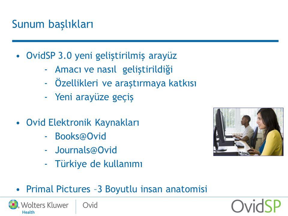 Sunum başlıkları OvidSP 3.0 yeni geliştirilmiş arayüz -Amacı ve nasıl geliştirildiği -Özellikleri ve araştırmaya katkısı -Yeni arayüze geçiş Ovid Elektronik Kaynakları -Books@Ovid -Journals@Ovid -Türkiye de kullanımı Primal Pictures –3 Boyutlu insan anatomisi