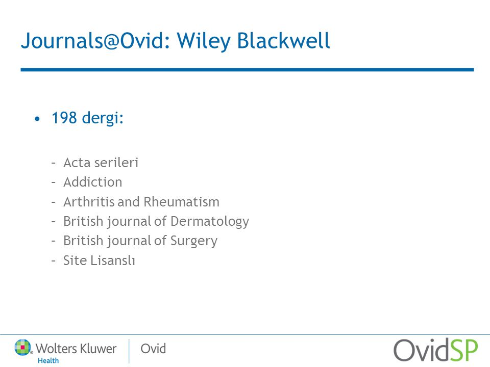 Journals@Ovid: Wiley Blackwell 198 dergi: –Acta serileri –Addiction –Arthritis and Rheumatism –British journal of Dermatology –British journal of Surgery –Site Lisanslı