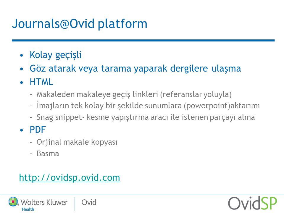 Journals@Ovid platform Kolay geçişli Göz atarak veya tarama yaparak dergilere ulaşma HTML –Makaleden makaleye geçiş linkleri (referanslar yoluyla) –İmajların tek kolay bir şekilde sunumlara (powerpoint)aktarımı –Snag snippet- kesme yapıştırma aracı ile istenen parçayı alma PDF –Orjinal makale kopyası –Basma http://ovidsp.ovid.com