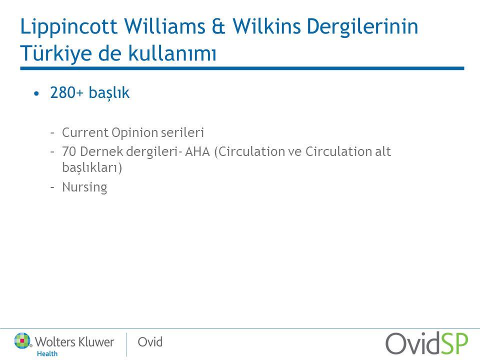 Lippincott Williams & Wilkins Dergilerinin Türkiye de kullanımı 280+ başlık –Current Opinion serileri –70 Dernek dergileri- AHA (Circulation ve Circulation alt başlıkları) –Nursing