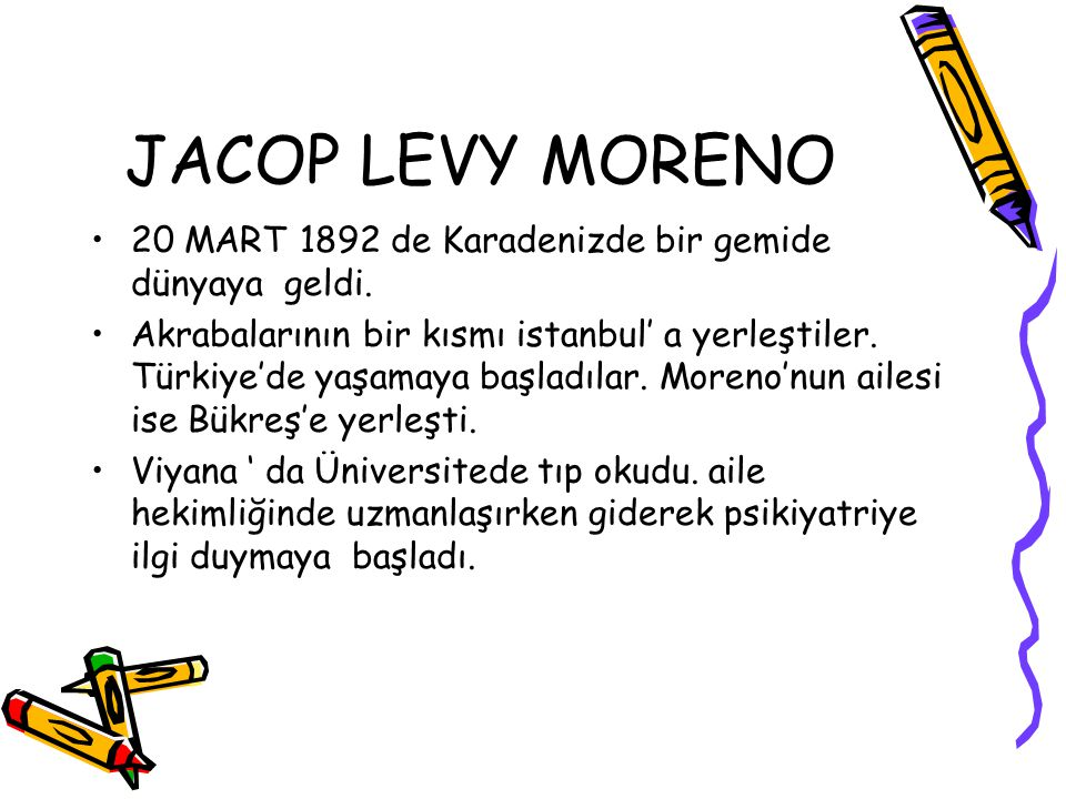JACOP LEVY MORENO 20 MART 1892 de Karadenizde bir gemide dünyaya geldi. Akrabalarının bir kısmı istanbul' a yerleştiler. Türkiye'de yaşamaya başladıla