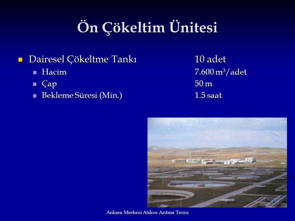 Ankara Merkezi Atıksu Arıtma Tesisi Ön Çökeltim Ünitesi Dairesel Çökeltme Tankı10 adet Dairesel Çökeltme Tankı10 adet Hacim 7.600 m 3 /adet Hacim 7.60