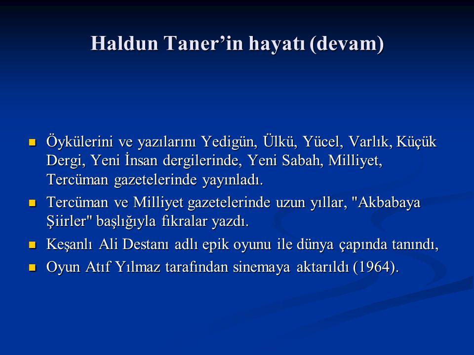 Haldun Taner'in hayatı (devam) Öykülerini ve yazılarını Yedigün, Ülkü, Yücel, Varlık, Küçük Dergi, Yeni İnsan dergilerinde, Yeni Sabah, Milliyet, Tercüman gazetelerinde yayınladı.