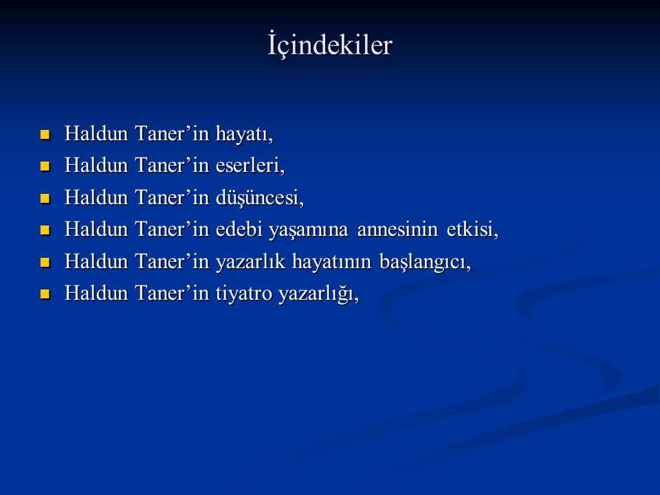 İçindekiler Haldun Taner'in hayatı, Haldun Taner'in hayatı, Haldun Taner'in eserleri, Haldun Taner'in eserleri, Haldun Taner'in düşüncesi, Haldun Taner'in düşüncesi, Haldun Taner'in edebi yaşamına annesinin etkisi, Haldun Taner'in edebi yaşamına annesinin etkisi, Haldun Taner'in yazarlık hayatının başlangıcı, Haldun Taner'in yazarlık hayatının başlangıcı, Haldun Taner'in tiyatro yazarlığı, Haldun Taner'in tiyatro yazarlığı,