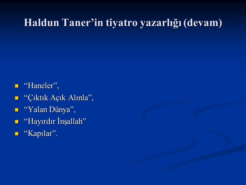 Haldun Taner'in tiyatro yazarlığı (devam) Haneler , Haneler , Çıktık Açık Alınla , Çıktık Açık Alınla , Yalan Dünya , Yalan Dünya , Hayırdır İnşallah Hayırdır İnşallah Kapılar .