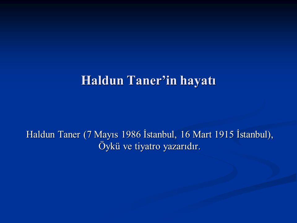 Haldun Taner'in hayatı Haldun Taner (7 Mayıs 1986 İstanbul, 16 Mart 1915 İstanbul), Öykü ve tiyatro yazarıdır.
