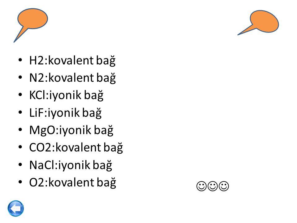 H2:kovalent bağ N2:kovalent bağ KCl:iyonik bağ LiF:iyonik bağ MgO:iyonik bağ CO2:kovalent bağ NaCl:iyonik bağ O2:kovalent bağ
