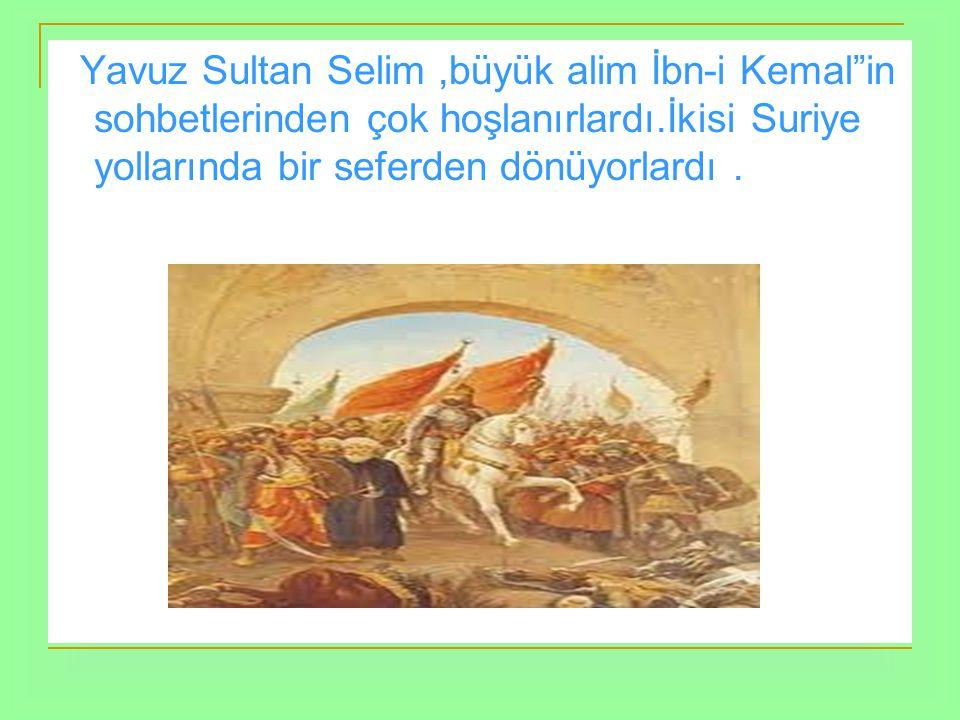 Yağmurlu bir havada, atla birlikte gezintiye çıkmışlardı.Yerler çok çamurluydu.Yavuz Sultan Selim hocası ve büyük alim İbn-i Kemal ile giderken, İbn-i Kemal in atının ayağından sıçrayan çamur parçası Yavuz un sırtındaki kaftanı kirletmişti, İbn-i Kemal Yavuz un ne derece hiddetli olduğunu bildiği için son derece korku ve heyecana kapılmıştı.Yavuz hocasının bu halini görünce: