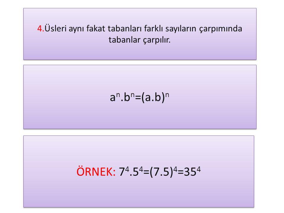 4.Üsleri aynı fakat tabanları farklı sayıların çarpımında tabanlar çarpılır. a n.b n =(a.b) n ÖRNEK: 7 4.5 4 =(7.5) 4 =35 4