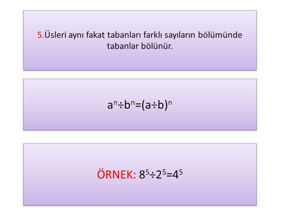 5.Üsleri aynı fakat tabanları farklı sayıların bölümünde tabanlar bölünür. a n ÷b n =(a÷b) n ÖRNEK: 8 5 ÷2 5 =4 5