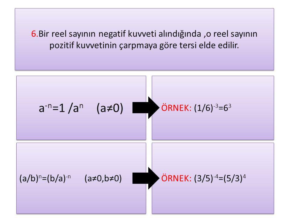 6.Bir reel sayının negatif kuvveti alındığında,o reel sayının pozitif kuvvetinin çarpmaya göre tersi elde edilir. a -n =1 /a n (a≠0) ÖRNEK: (1/6) -