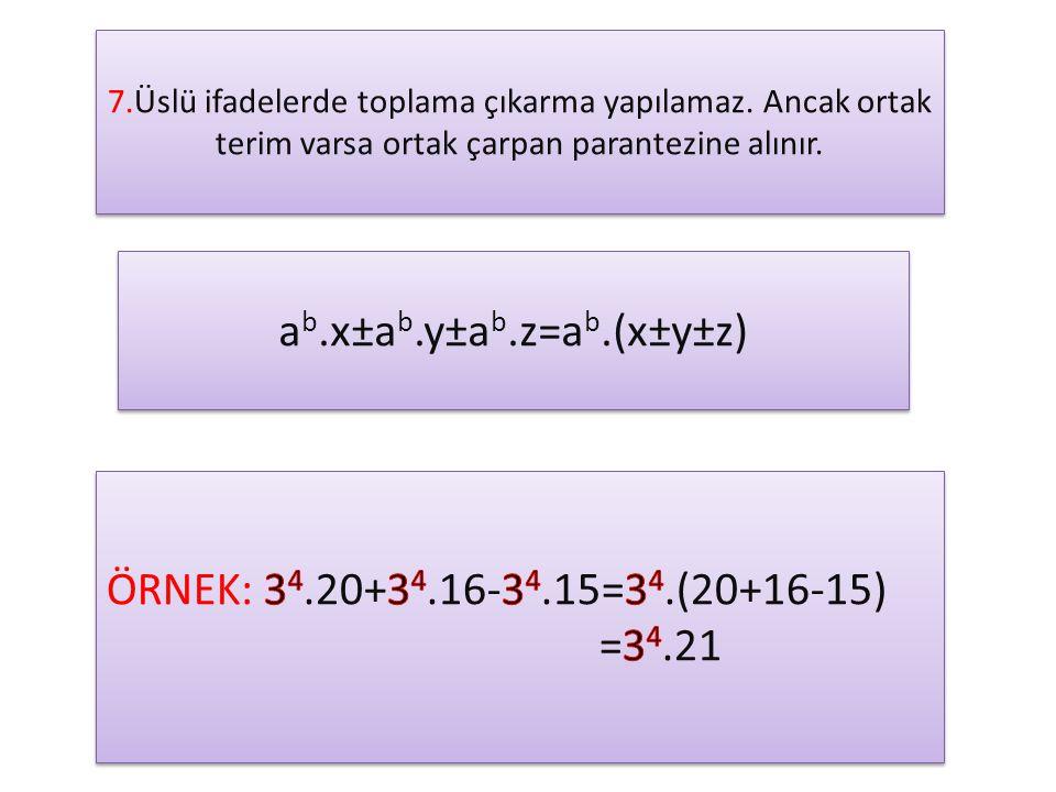 7.Üslü ifadelerde toplama çıkarma yapılamaz. Ancak ortak terim varsa ortak çarpan parantezine alınır. a b.x±a b.y±a b.z=a b.(x±y±z)