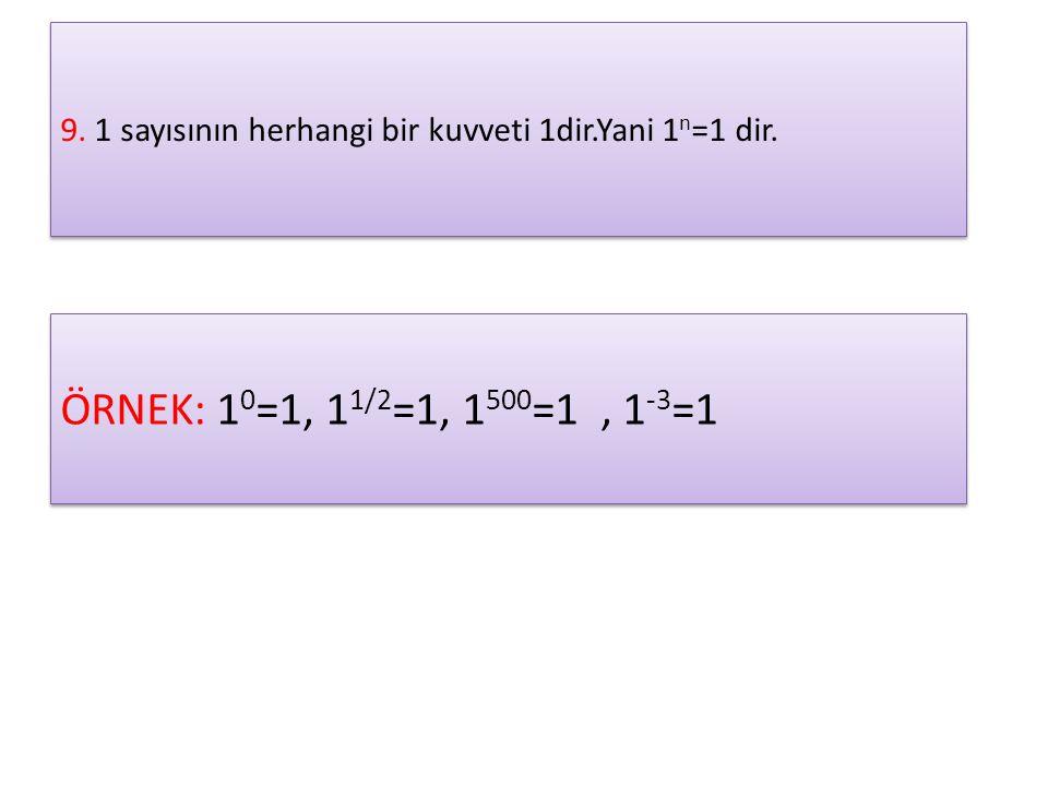 9. 1 sayısının herhangi bir kuvveti 1dir.Yani 1 n =1 dir. ÖRNEK: 1 0 =1, 1 1/2 =1, 1 500 =1, 1 -3 =1