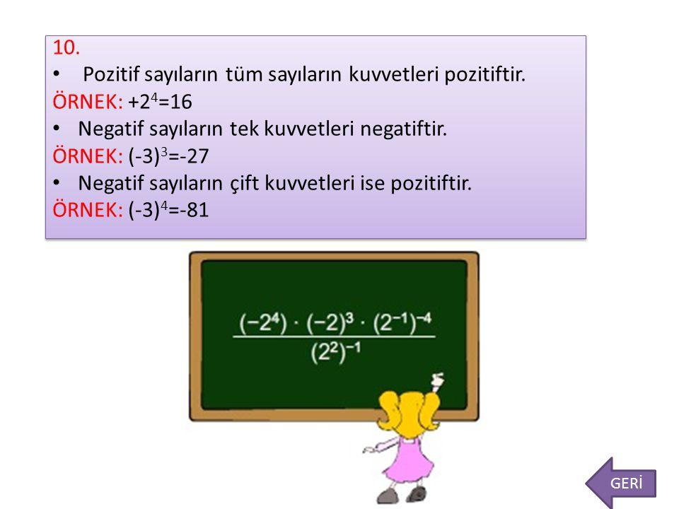 10. Pozitif sayıların tüm sayıların kuvvetleri pozitiftir. ÖRNEK: +2 4 =16 Negatif sayıların tek kuvvetleri negatiftir. ÖRNEK: (-3) 3 =-27 Negatif say