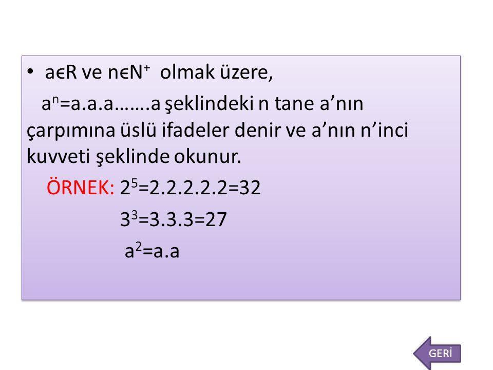 aϵR ve nϵN + olmak üzere, a n =a.a.a…….a şeklindeki n tane a'nın çarpımına üslü ifadeler denir ve a'nın n'inci kuvveti şeklinde okunur. ÖRNEK: 2 5 =2.