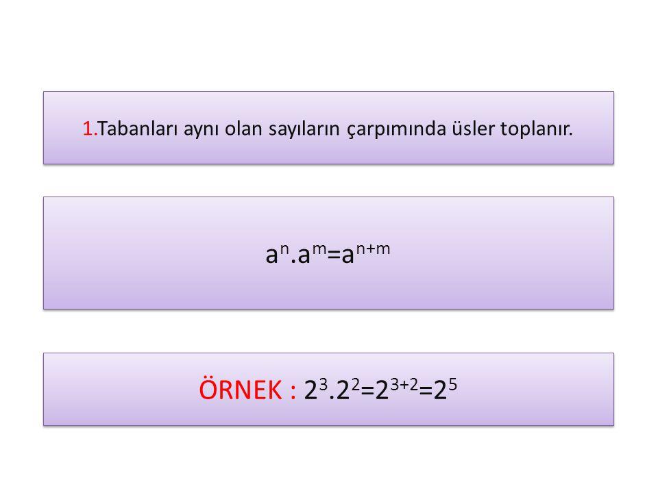 1.Tabanları aynı olan sayıların çarpımında üsler toplanır. a n.a m =a n+m ÖRNEK : 2 3.2 2 =2 3+2 =2 5