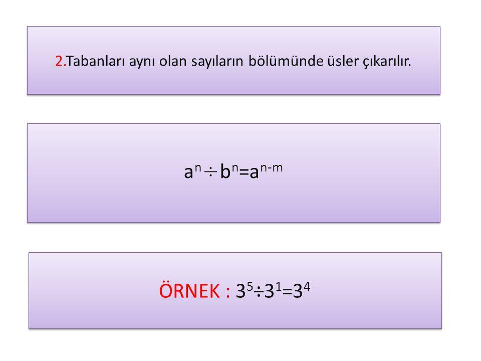 2.Tabanları aynı olan sayıların bölümünde üsler çıkarılır. a n ÷ b n =a n-m ÖRNEK : 3 5 ÷3 1 =3 4