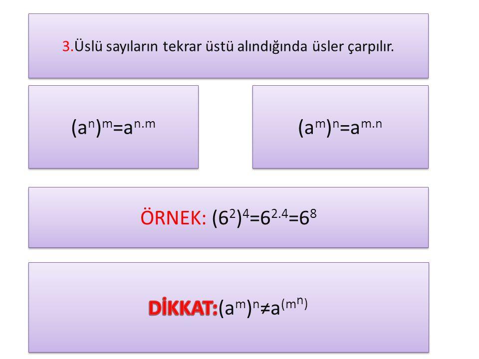 3.Üslü sayıların tekrar üstü alındığında üsler çarpılır. (a n ) m =a n.m (a m ) n =a m.n ÖRNEK: (6 2 ) 4 =6 2.4 =6 8