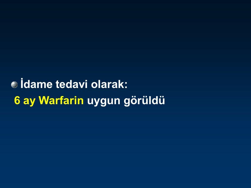 İdame tedavi olarak: 6 ay Warfarin uygun görüldü
