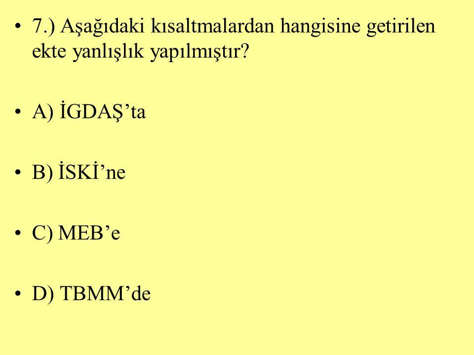 7.) Aşağıdaki kısaltmalardan hangisine getirilen ekte yanlışlık yapılmıştır? A) İGDAŞ'ta B) İSKİ'ne C) MEB'e D) TBMM'de