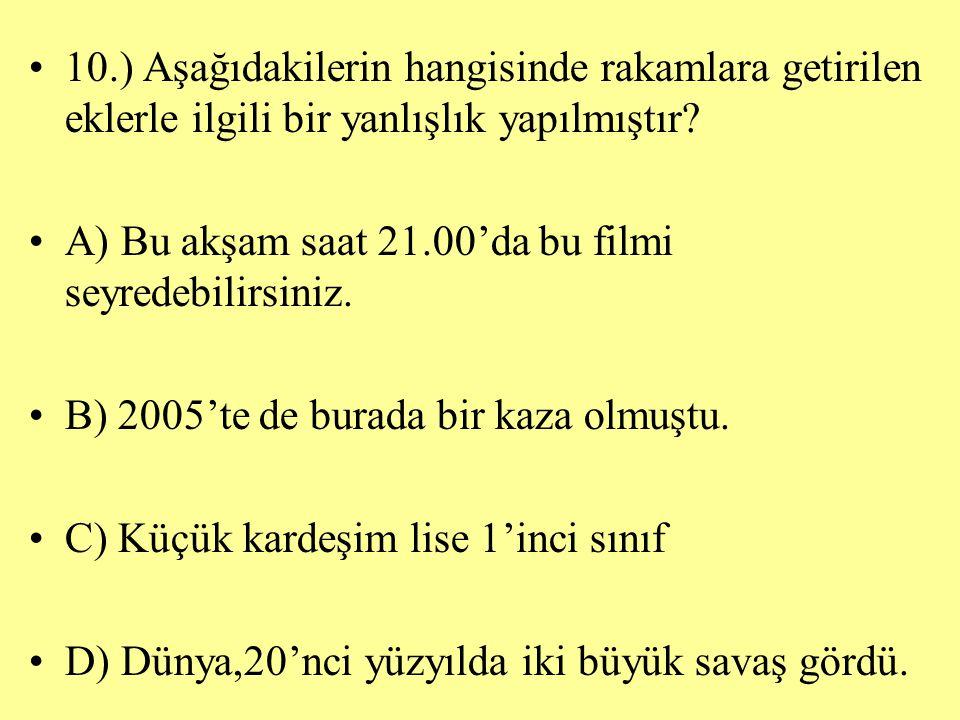 10.) Aşağıdakilerin hangisinde rakamlara getirilen eklerle ilgili bir yanlışlık yapılmıştır? A) Bu akşam saat 21.00'da bu filmi seyredebilirsiniz. B)