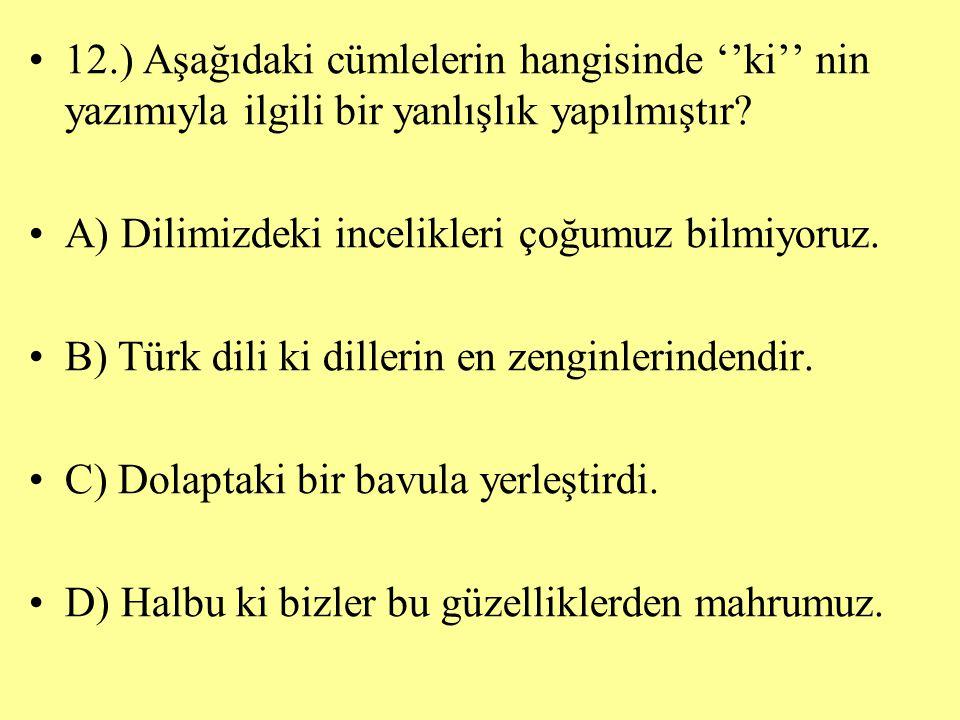 12.) Aşağıdaki cümlelerin hangisinde ''ki'' nin yazımıyla ilgili bir yanlışlık yapılmıştır? A) Dilimizdeki incelikleri çoğumuz bilmiyoruz. B) Türk dil