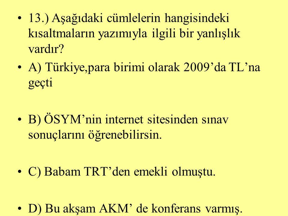 13.) Aşağıdaki cümlelerin hangisindeki kısaltmaların yazımıyla ilgili bir yanlışlık vardır? A) Türkiye,para birimi olarak 2009'da TL'na geçti B) ÖSYM'