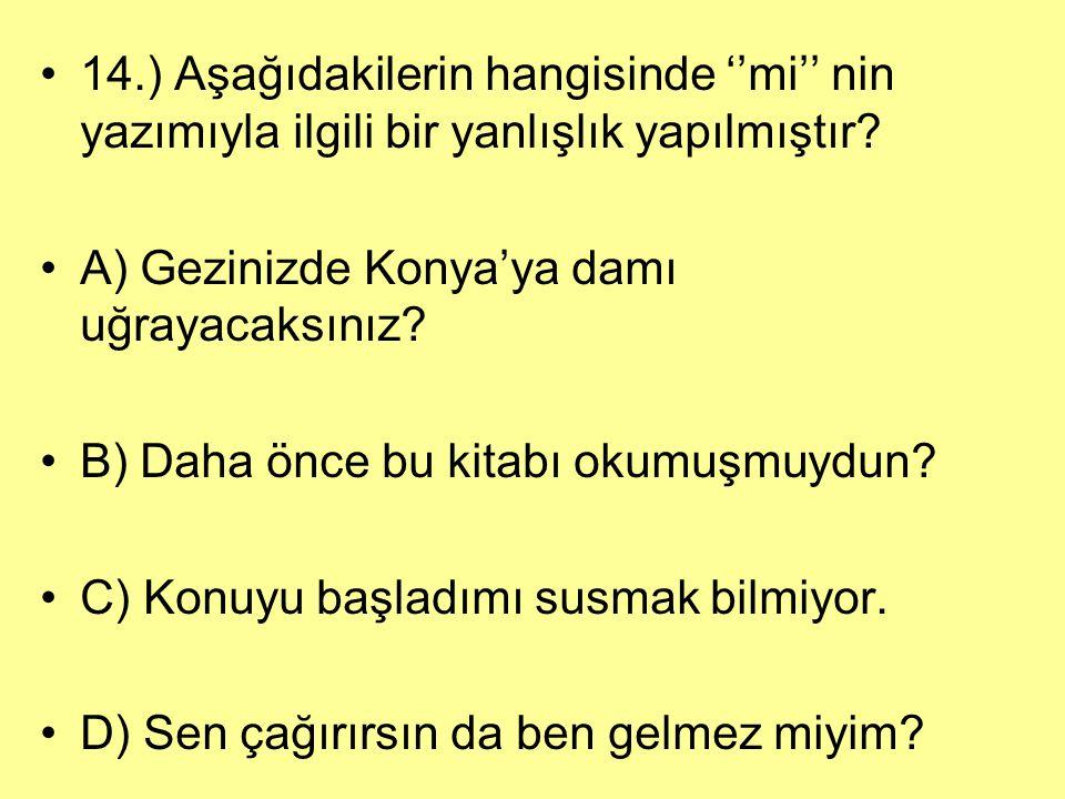14.) Aşağıdakilerin hangisinde ''mi'' nin yazımıyla ilgili bir yanlışlık yapılmıştır? A) Gezinizde Konya'ya damı uğrayacaksınız? B) Daha önce bu kitab