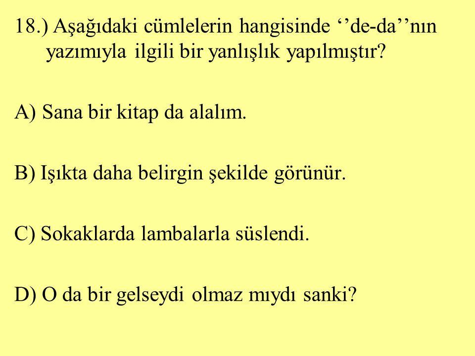18.) Aşağıdaki cümlelerin hangisinde ''de-da''nın yazımıyla ilgili bir yanlışlık yapılmıştır? A) Sana bir kitap da alalım. B) Işıkta daha belirgin şek