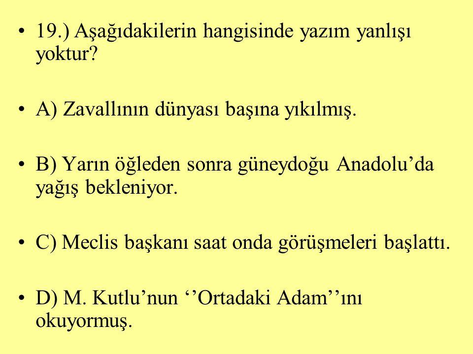 19.) Aşağıdakilerin hangisinde yazım yanlışı yoktur? A) Zavallının dünyası başına yıkılmış. B) Yarın öğleden sonra güneydoğu Anadolu'da yağış bekleniy