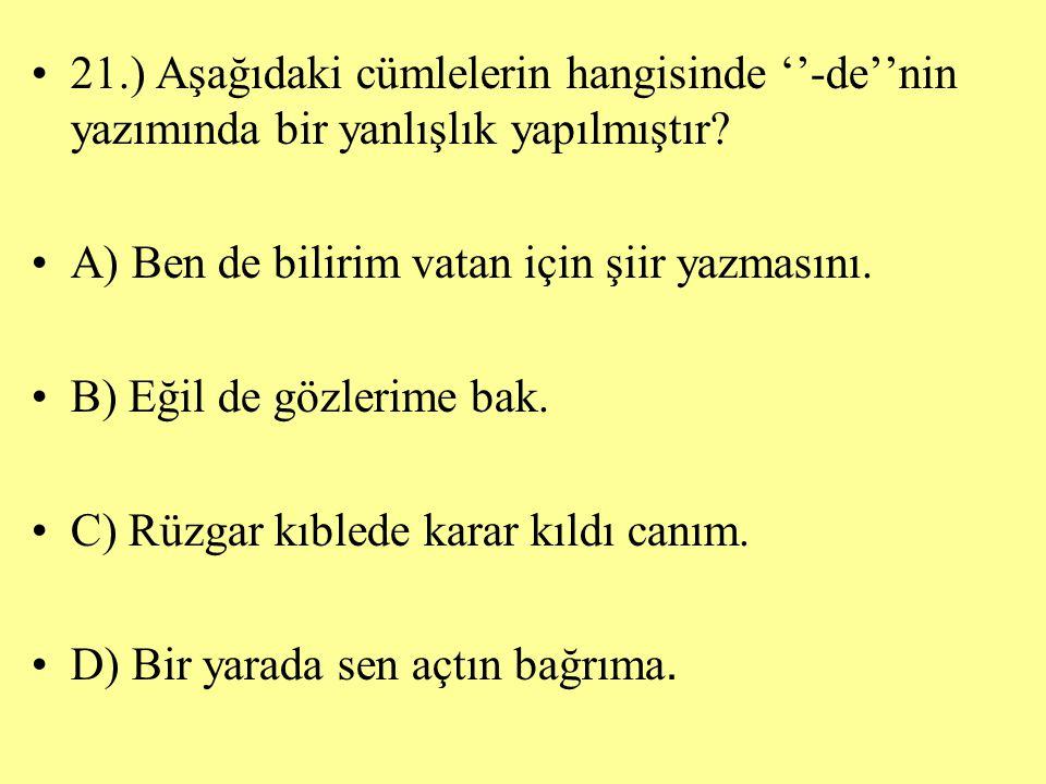 21.) Aşağıdaki cümlelerin hangisinde ''-de''nin yazımında bir yanlışlık yapılmıştır? A) Ben de bilirim vatan için şiir yazmasını. B) Eğil de gözlerime