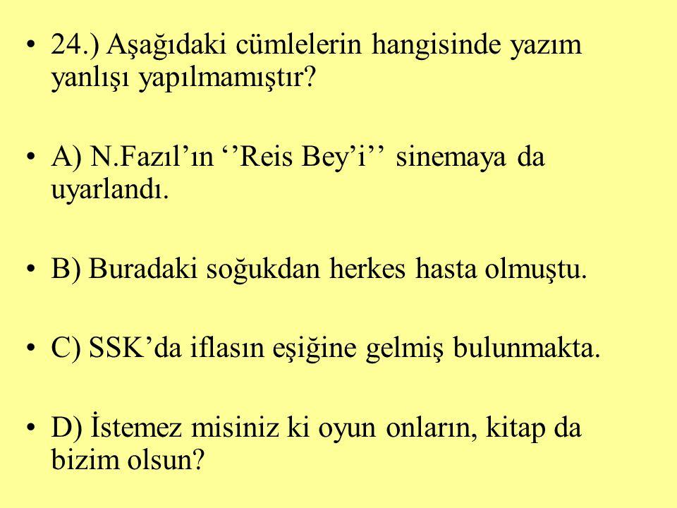 24.) Aşağıdaki cümlelerin hangisinde yazım yanlışı yapılmamıştır? A) N.Fazıl'ın ''Reis Bey'i'' sinemaya da uyarlandı. B) Buradaki soğukdan herkes hast
