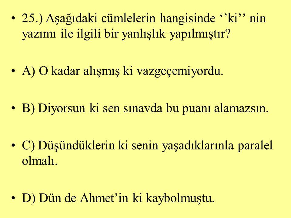 25.) Aşağıdaki cümlelerin hangisinde ''ki'' nin yazımı ile ilgili bir yanlışlık yapılmıştır? A) O kadar alışmış ki vazgeçemiyordu. B) Diyorsun ki sen