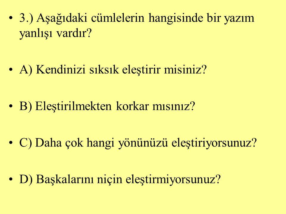 3.) Aşağıdaki cümlelerin hangisinde bir yazım yanlışı vardır? A) Kendinizi sıksık eleştirir misiniz? B) Eleştirilmekten korkar mısınız? C) Daha çok ha