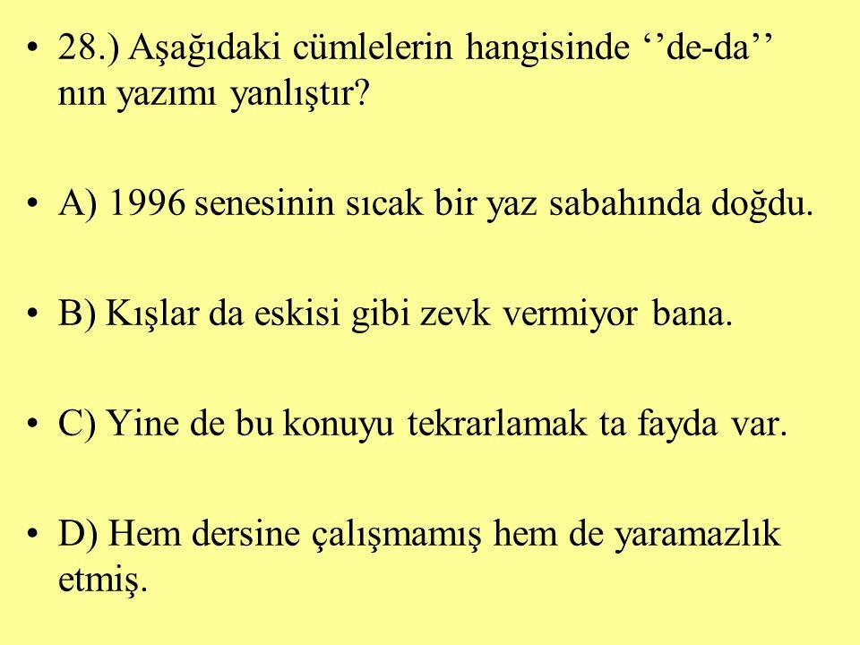 28.) Aşağıdaki cümlelerin hangisinde ''de-da'' nın yazımı yanlıştır? A) 1996 senesinin sıcak bir yaz sabahında doğdu. B) Kışlar da eskisi gibi zevk ve