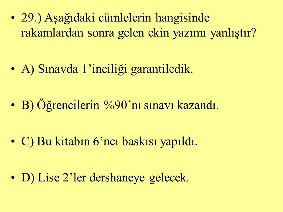 29.) Aşağıdaki cümlelerin hangisinde rakamlardan sonra gelen ekin yazımı yanlıştır? A) Sınavda 1'inciliği garantiledik. B) Öğrencilerin %90'nı sınavı