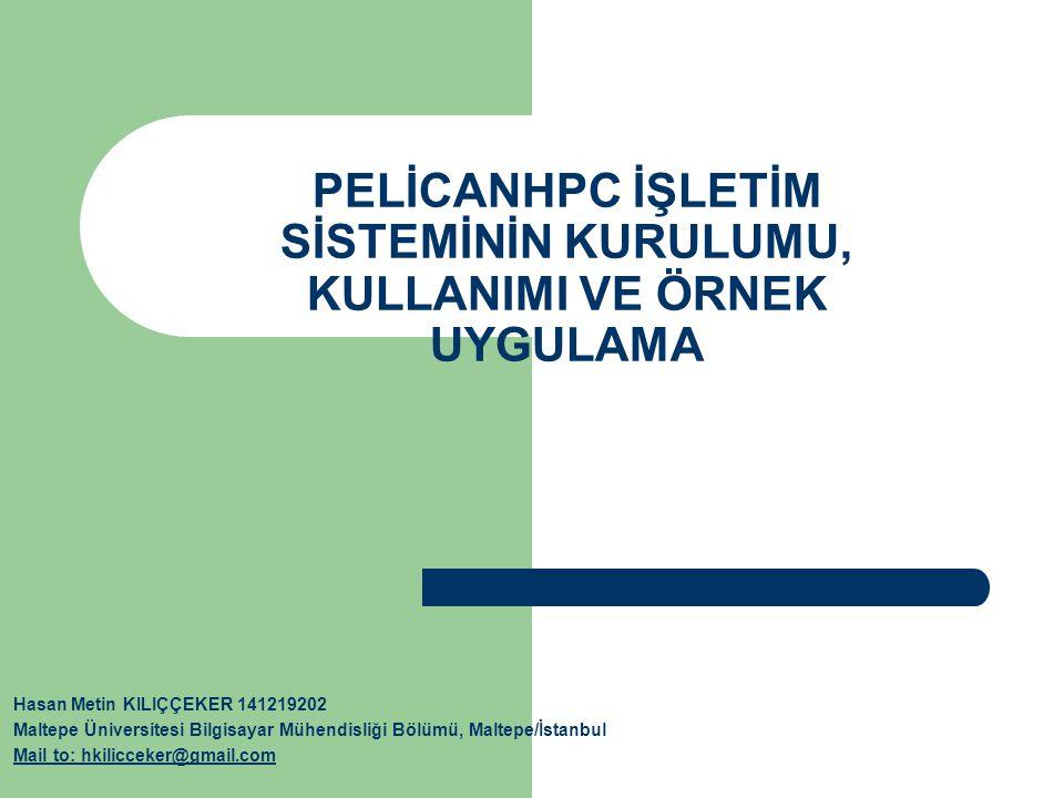 PELİCANHPC İŞLETİM SİSTEMİNİN KURULUMU, KULLANIMI VE ÖRNEK UYGULAMA Hasan Metin KILIÇÇEKER 141219202 Maltepe Üniversitesi Bilgisayar Mühendisliği Bölümü, Maltepe/İstanbul Mail to: hkilicceker@gmail.com