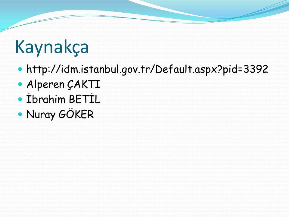 Kaynakça http://idm.istanbul.gov.tr/Default.aspx?pid=3392 Alperen ÇAKTI İbrahim BETİL Nuray GÖKER