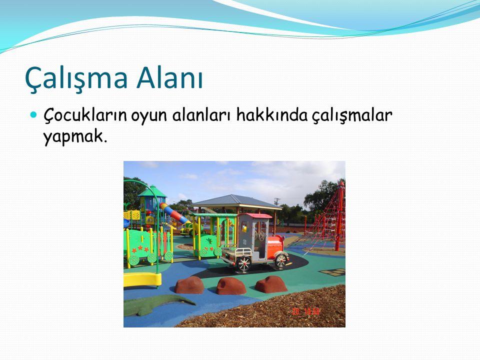 Çalışma Alanı Çocukların oyun alanları hakkında çalışmalar yapmak.