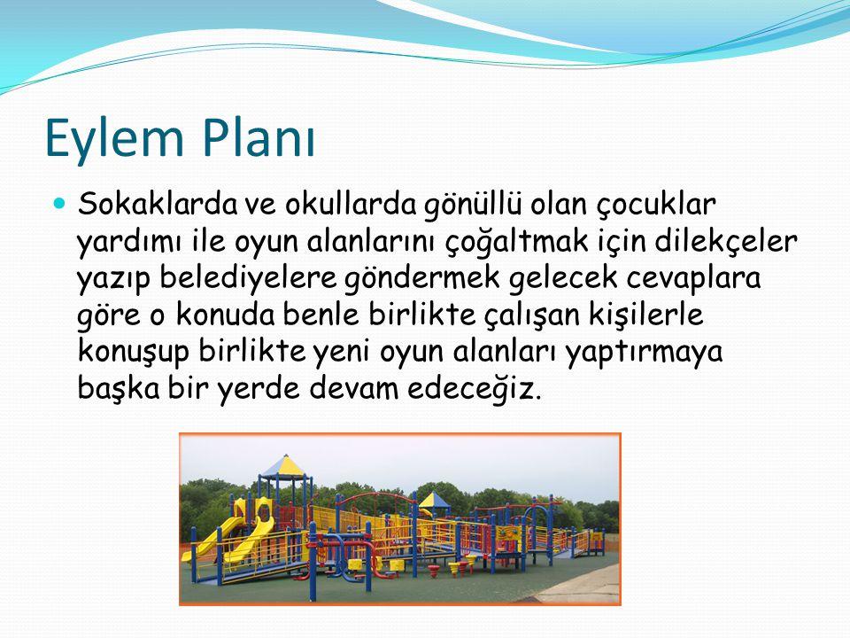 Eylem Planı Sokaklarda ve okullarda gönüllü olan çocuklar yardımı ile oyun alanlarını çoğaltmak için dilekçeler yazıp belediyelere göndermek gelecek c