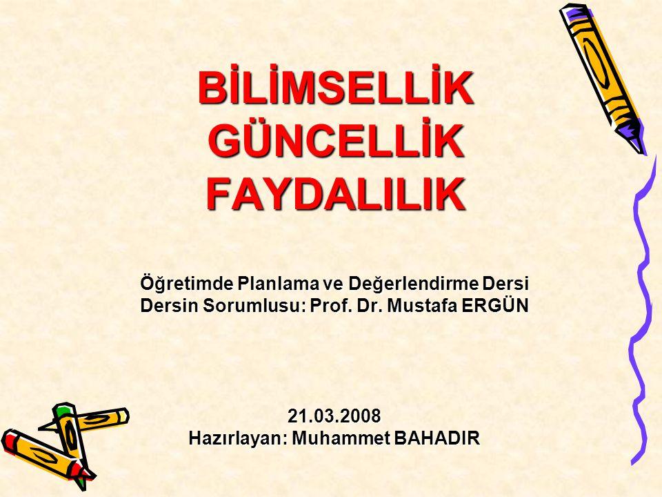 BİLİMSELLİK GÜNCELLİK FAYDALILIK Öğretimde Planlama ve Değerlendirme Dersi Dersin Sorumlusu: Prof. Dr. Mustafa ERGÜN 21.03.2008 Hazırlayan: Muhammet B