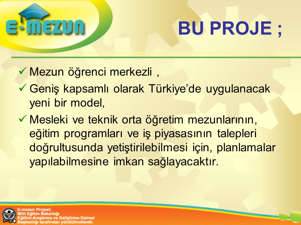 BU PROJE ; Mezun öğrenci merkezli, Geniş kapsamlı olarak Türkiye'de uygulanacak yeni bir model, Mesleki ve teknik orta öğretim mezunlarının, eğitim programları ve iş piyasasının talepleri doğrultusunda yetiştirilebilmesi için, planlamalar yapılabilmesine imkan sağlayacaktır.
