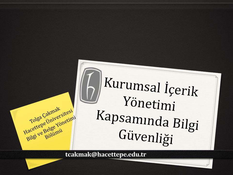 Kurumsal İçerik Yönetimi Kapsamında Bilgi Güvenliği Tolga Çakmak Hacettepe Üniversitesi Bilgi ve Belge Yönetimi Bölümü tcakmak@hacettepe.edu.tr
