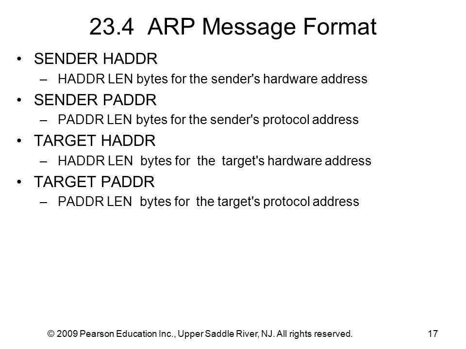 © 2009 Pearson Education Inc., Upper Saddle River, NJ. All rights reserved.17 23.4 ARP Message Format SENDER HADDR – HADDR LEN bytes for the sender's