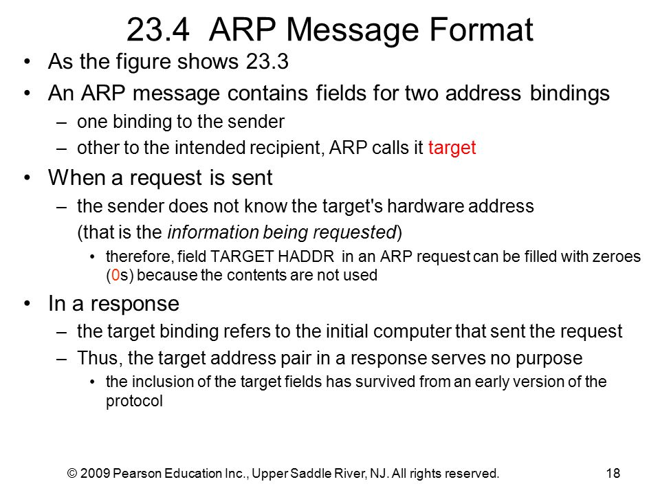 © 2009 Pearson Education Inc., Upper Saddle River, NJ. All rights reserved.18 23.4 ARP Message Format As the figure shows 23.3 An ARP message contains