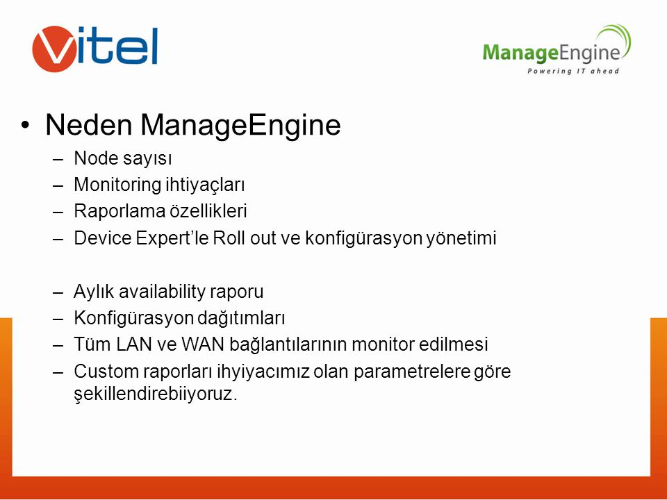 Neden ManageEngine –Node sayısı –Monitoring ihtiyaçları –Raporlama özellikleri –Device Expert'le Roll out ve konfigürasyon yönetimi –Aylık availabilit