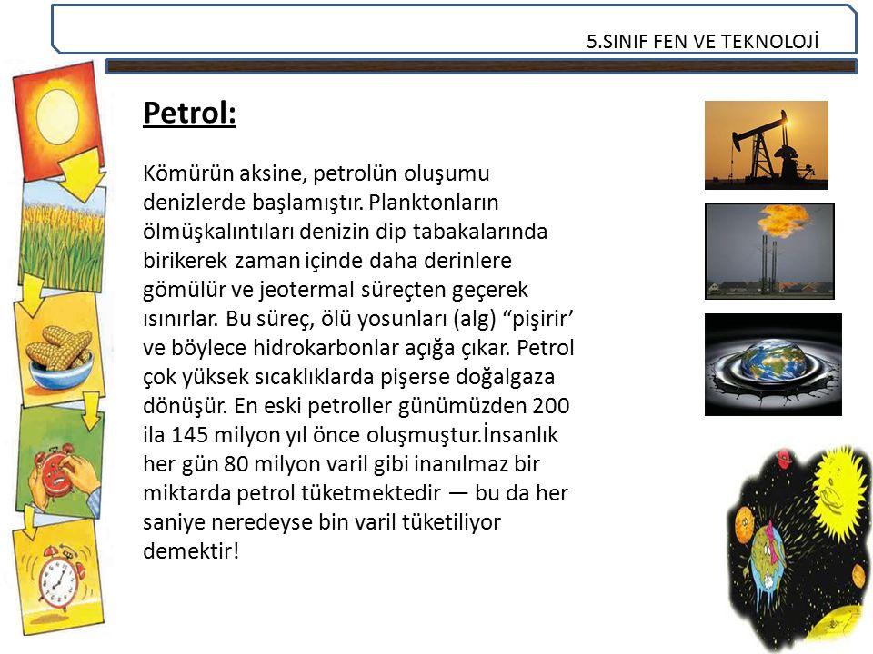 5.SINIF FEN VE TEKNOLOJİ Petrol: Kömürün aksine, petrolün oluşumu denizlerde başlamıştır. Planktonların ölmüşkalıntıları denizin dip tabakalarında bir