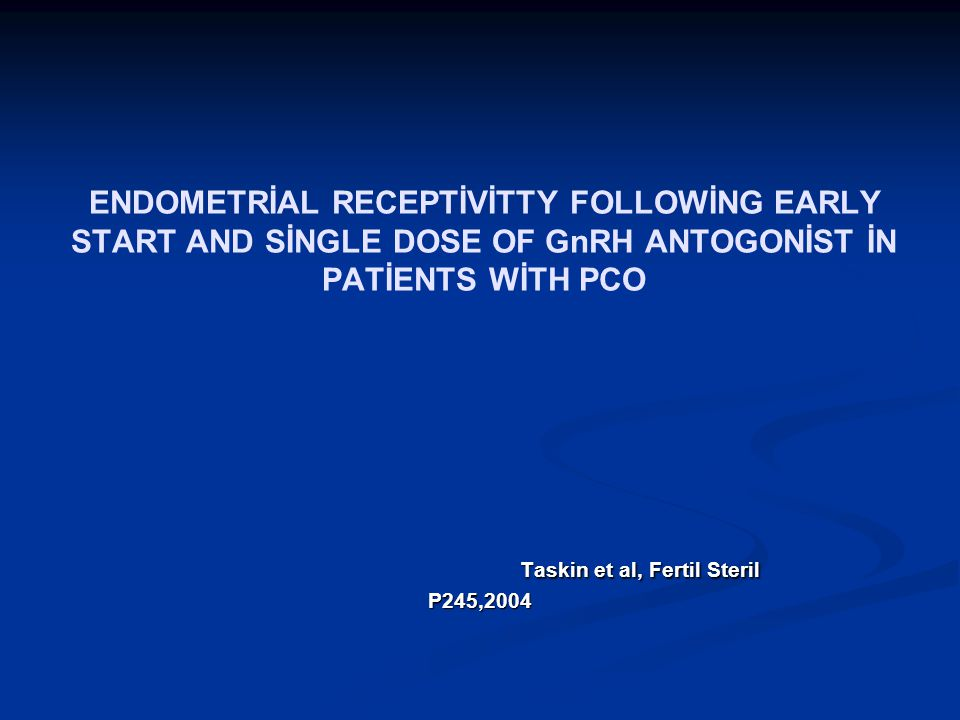 ENDOMETRİAL RECEPTİVİTTY FOLLOWİNG EARLY START AND SİNGLE DOSE OF GnRH ANTOGONİST İN PATİENTS WİTH PCO Taskin et al, Fertil Steril P245,2004 Taskin et