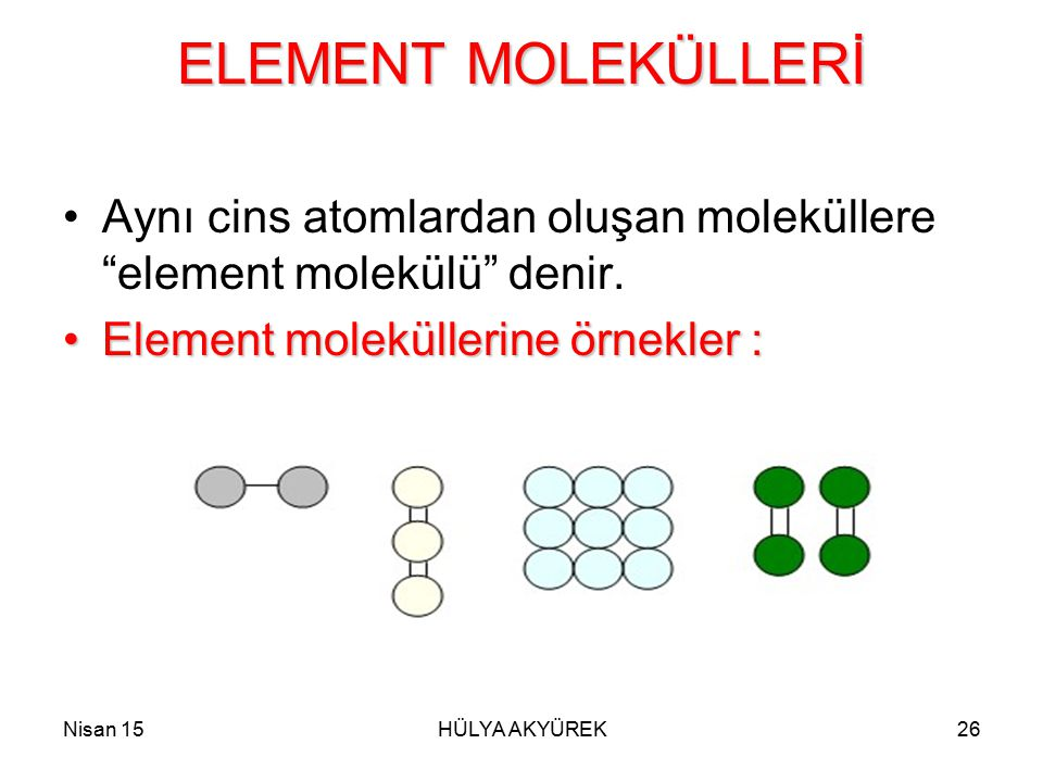 "Nisan 15HÜLYA AKYÜREK26 ELEMENT MOLEKÜLLERİ Aynı cins atomlardan oluşan moleküllere ""element molekülü"" denir. Element moleküllerine örnekler :Element"
