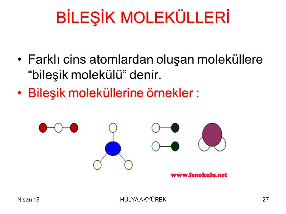 """Nisan 15HÜLYA AKYÜREK27 BİLEŞİK MOLEKÜLLERİ Farklı cins atomlardan oluşan moleküllere """"bileşik molekülü"""" denir. Bileşik moleküllerine örnekler :Bileşi"""